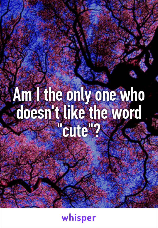 "Am I the only one who doesn't like the word ""cute""?"