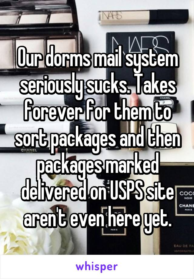 Our dorms mail system seriously sucks. Takes forever for them to sort packages and then packages marked delivered on USPS site aren't even here yet.