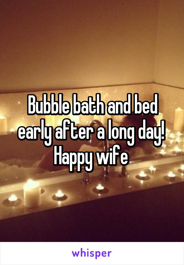 Bubble bath and bed early after a long day!  Happy wife