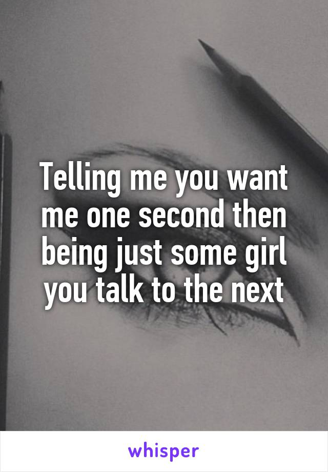 Telling me you want me one second then being just some girl you talk to the next
