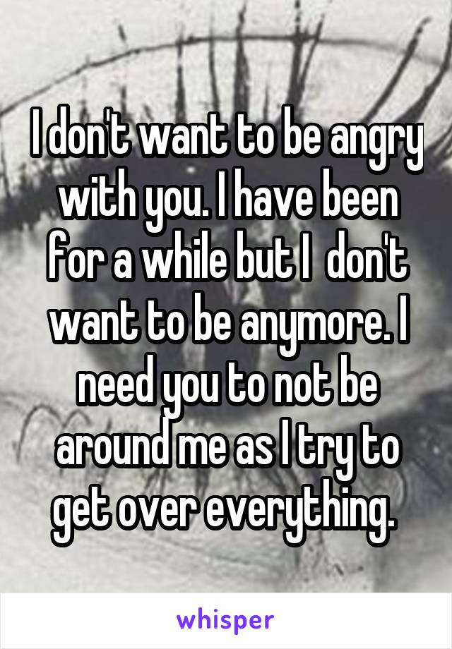 I don't want to be angry with you. I have been for a while but I  don't want to be anymore. I need you to not be around me as I try to get over everything.