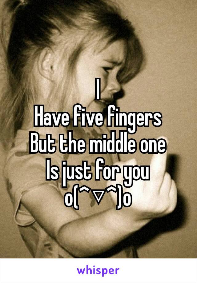 I Have five fingers But the middle one Is just for you o(^▽^)o