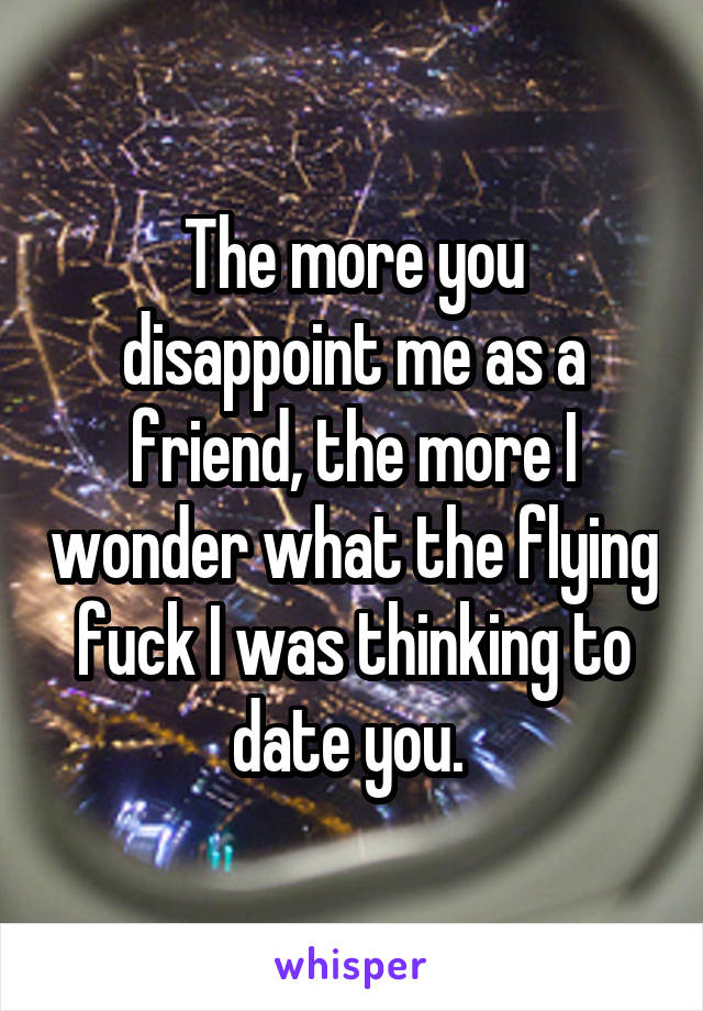 The more you disappoint me as a friend, the more I wonder what the flying fuck I was thinking to date you.