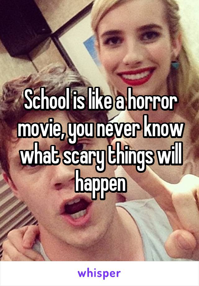 School is like a horror movie, you never know what scary things will happen