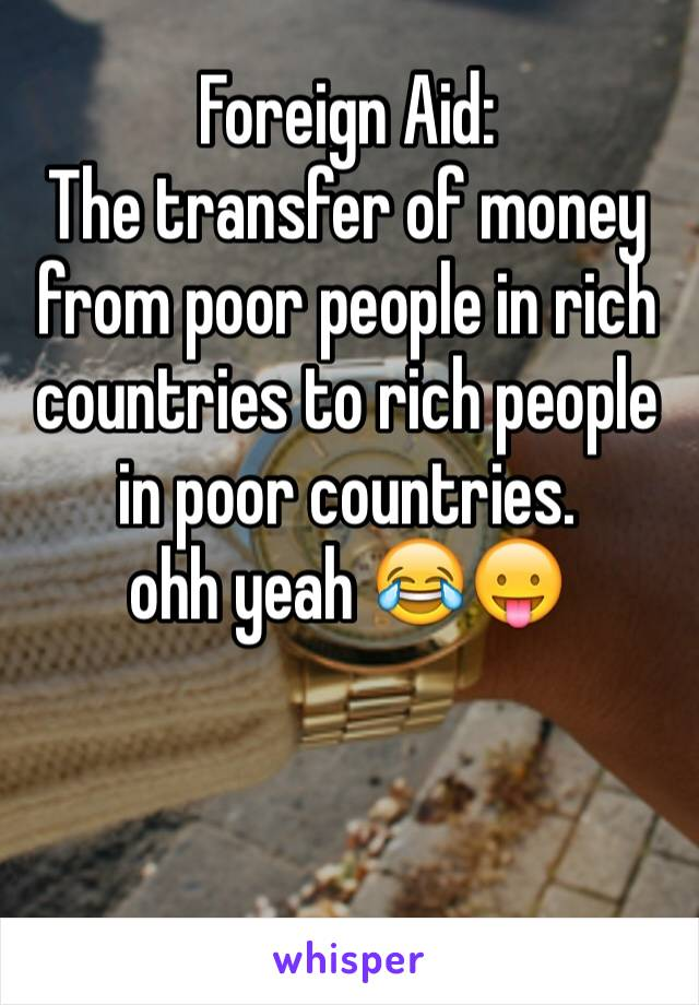 Foreign Aid:  The transfer of money from poor people in rich countries to rich people in poor countries.  ohh yeah 😂😛