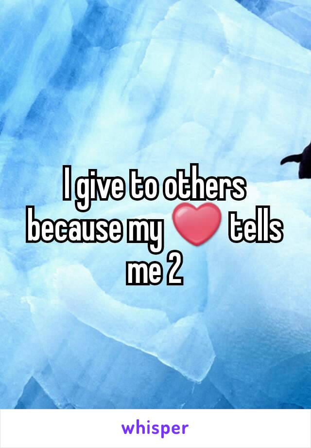 I give to others because my ❤ tells me 2