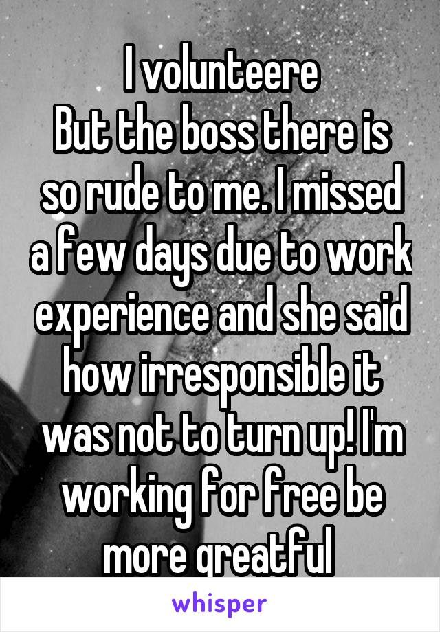 I volunteere But the boss there is so rude to me. I missed a few days due to work experience and she said how irresponsible it was not to turn up! I'm working for free be more greatful