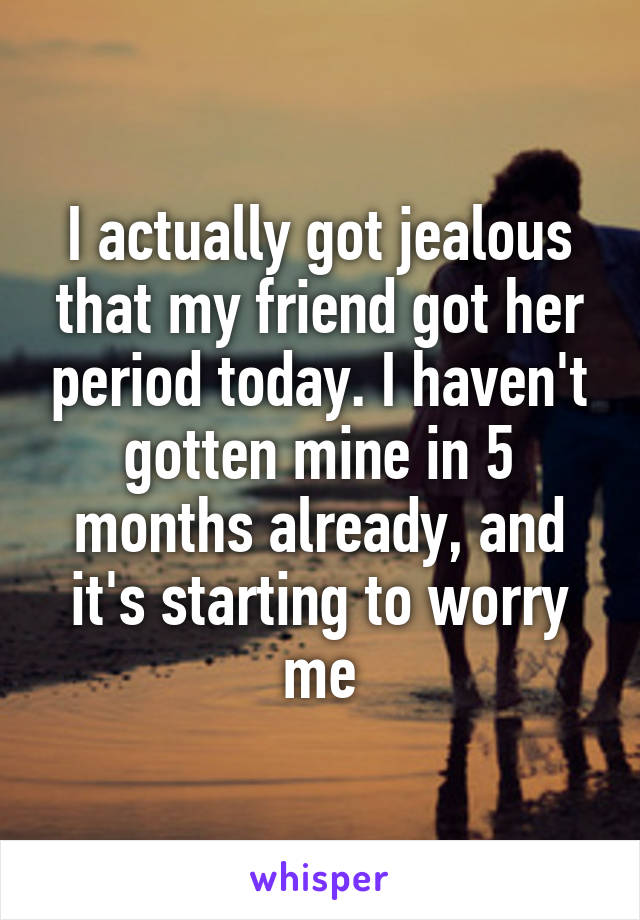 I actually got jealous that my friend got her period today. I haven't gotten mine in 5 months already, and it's starting to worry me