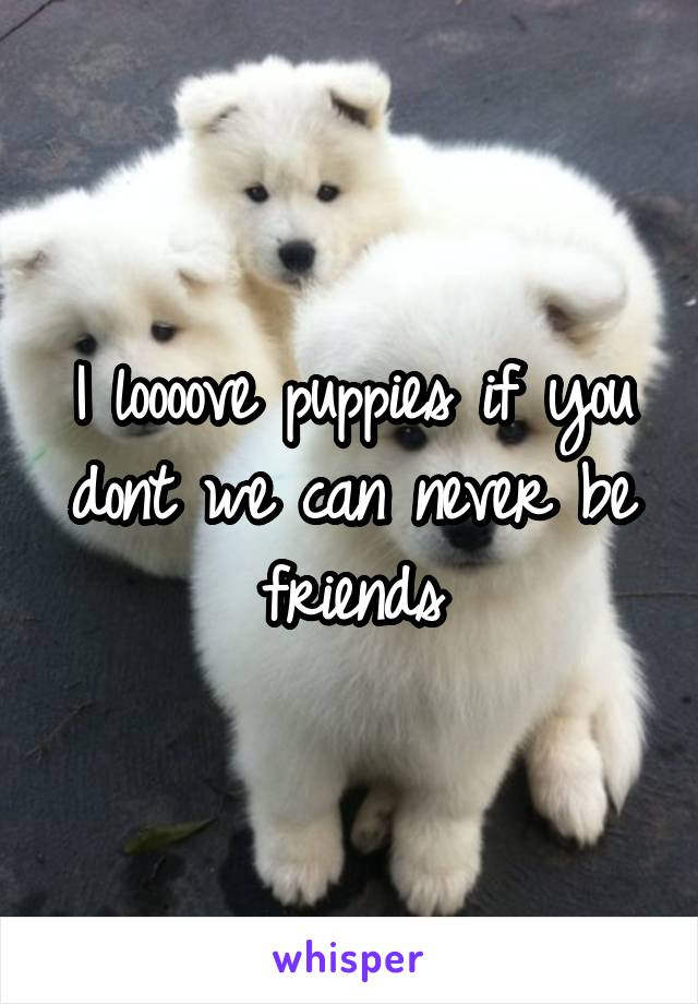 I loooove puppies if you dont we can never be friends