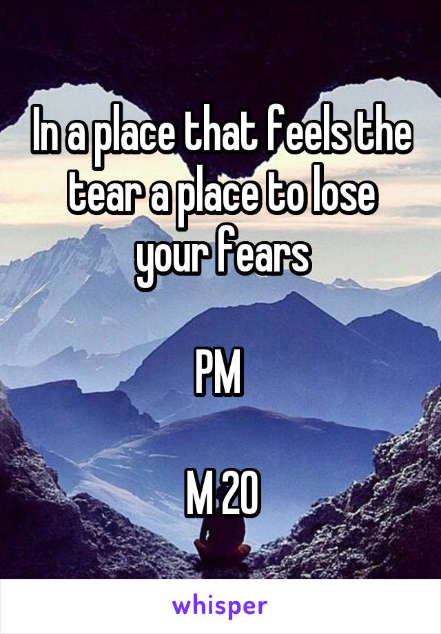 In a place that feels the tear a place to lose your fears  PM   M 20