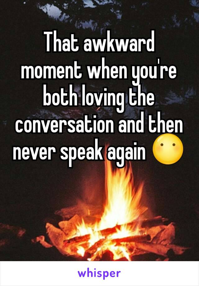 That awkward moment when you're both loving the conversation and then never speak again 😶