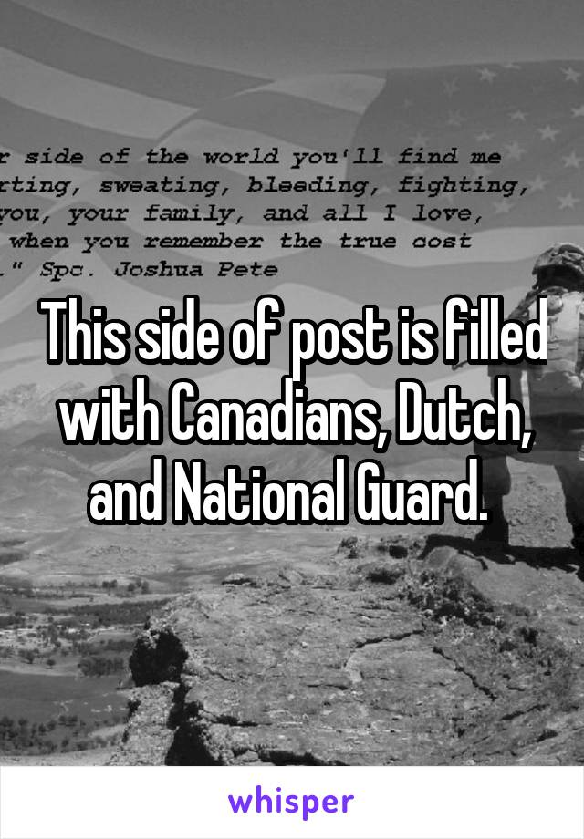 This side of post is filled with Canadians, Dutch, and National Guard.