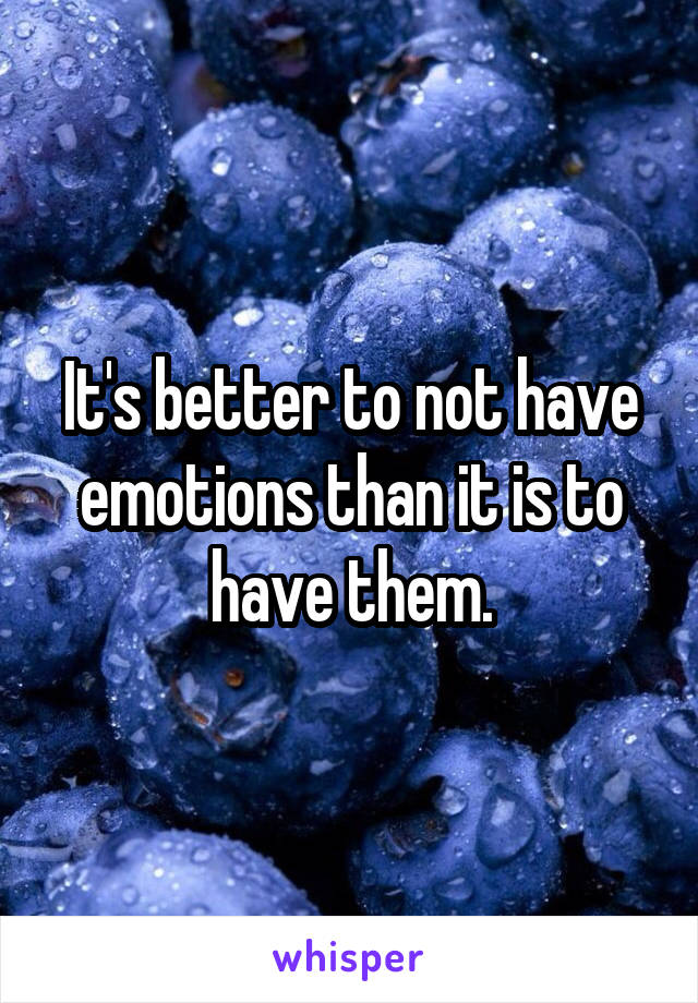 It's better to not have emotions than it is to have them.