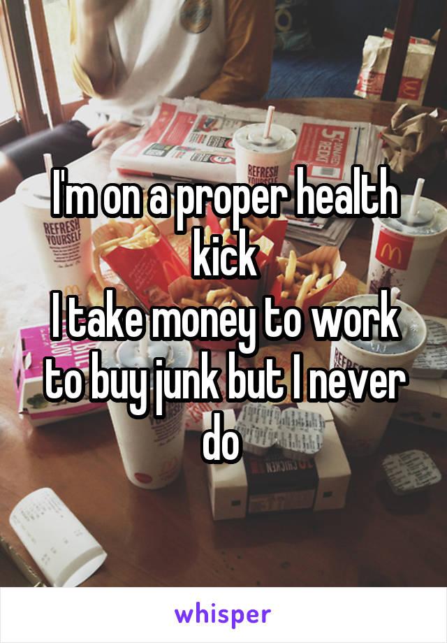 I'm on a proper health kick I take money to work to buy junk but I never do
