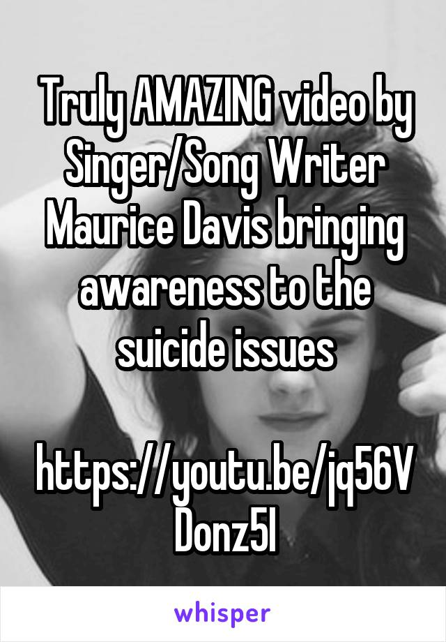Truly AMAZING video by Singer/Song Writer Maurice Davis bringing awareness to the suicide issues  https://youtu.be/jq56VDonz5I