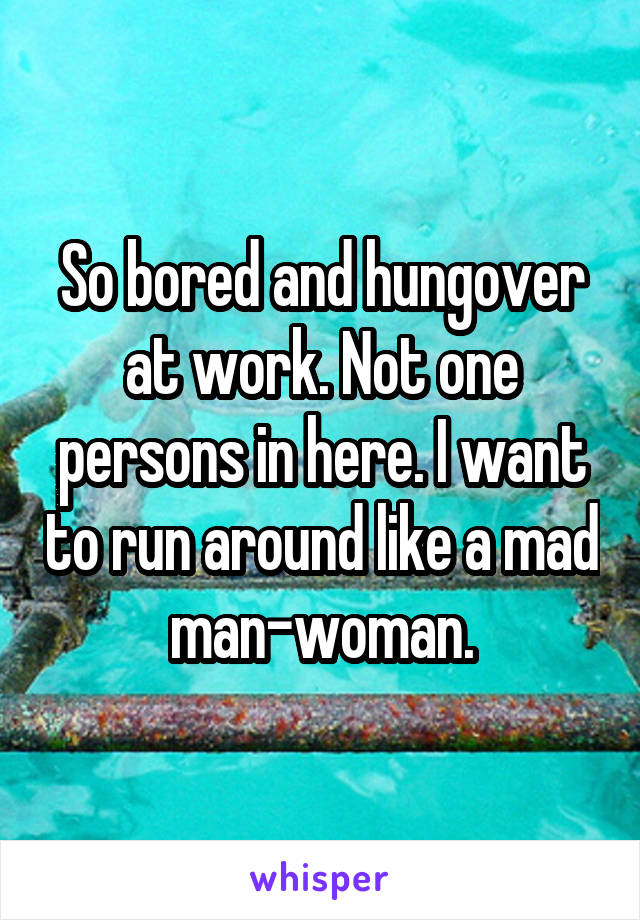So bored and hungover at work. Not one persons in here. I want to run around like a mad man-woman.