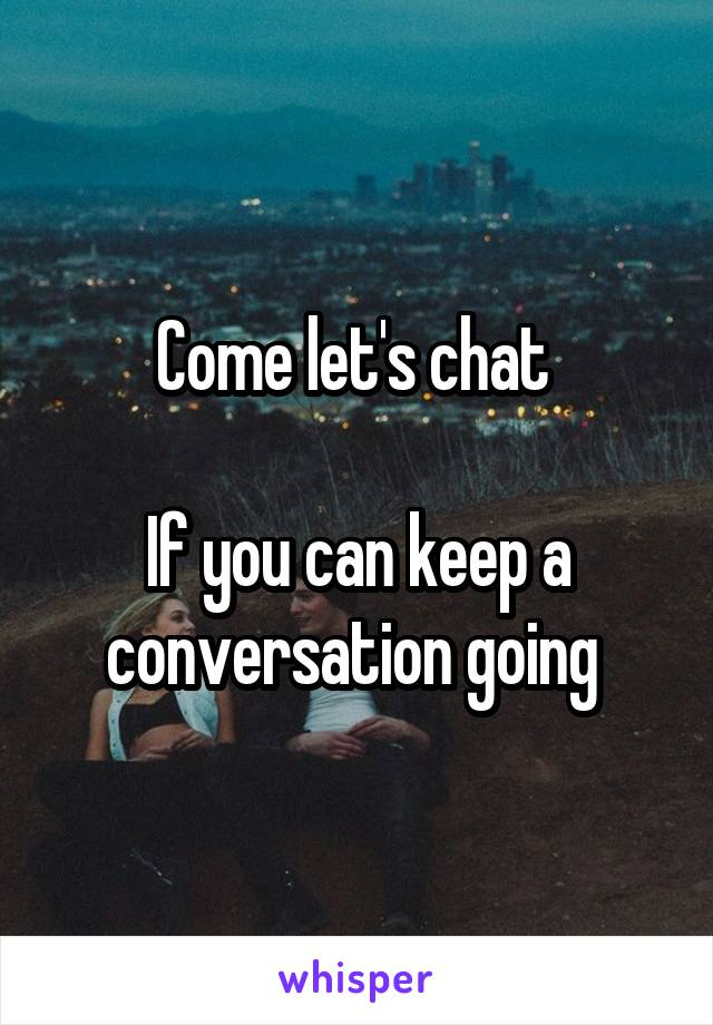 Come let's chat   If you can keep a conversation going