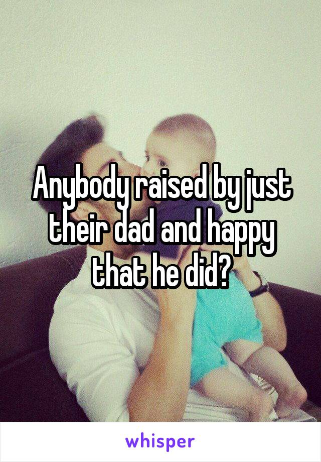 Anybody raised by just their dad and happy that he did?