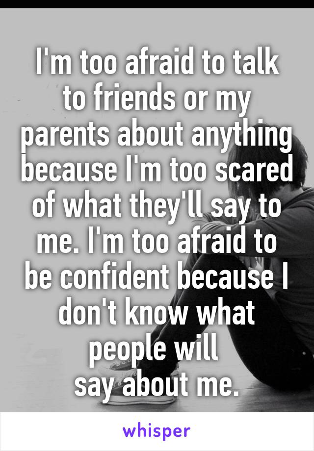 I'm too afraid to talk to friends or my parents about anything because I'm too scared of what they'll say to me. I'm too afraid to be confident because I don't know what people will  say about me.