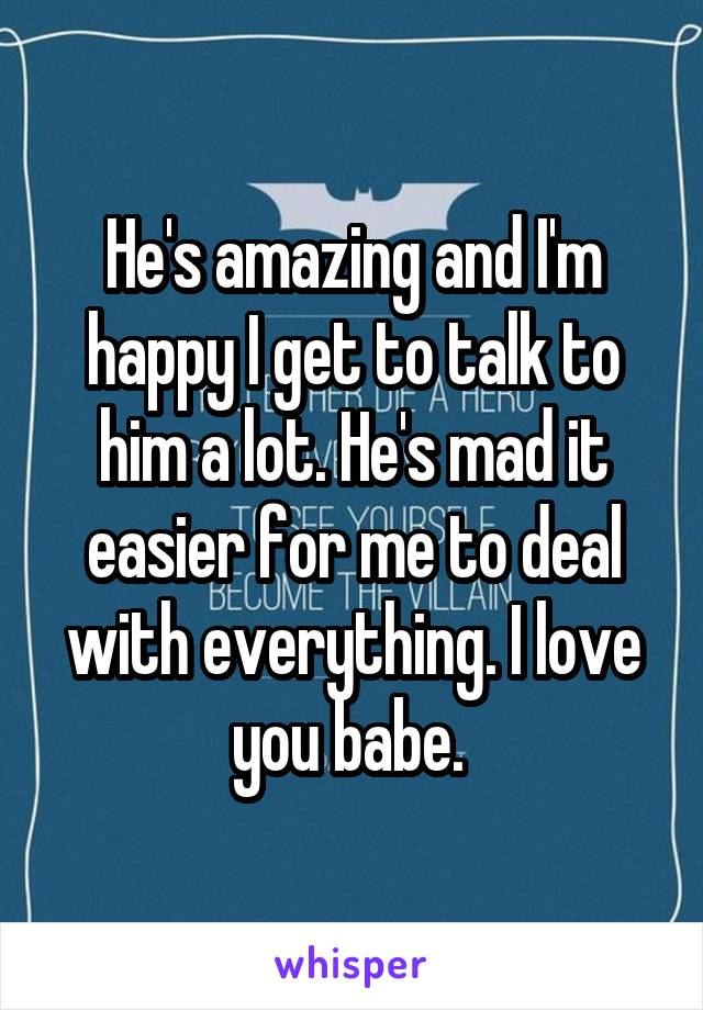 He's amazing and I'm happy I get to talk to him a lot. He's mad it easier for me to deal with everything. I love you babe.