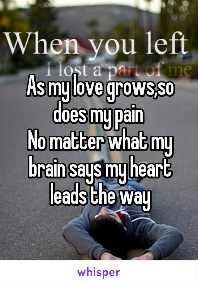 As my love grows,so does my pain  No matter what my brain says my heart leads the way