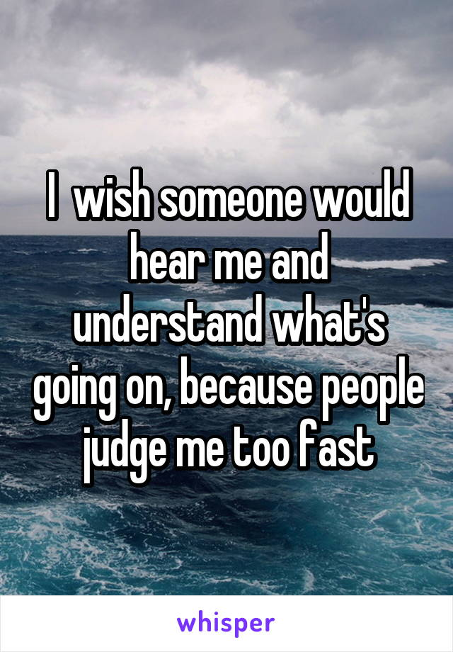 I  wish someone would hear me and understand what's going on, because people judge me too fast