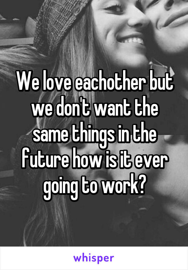 We love eachother but we don't want the same things in the future how is it ever going to work?