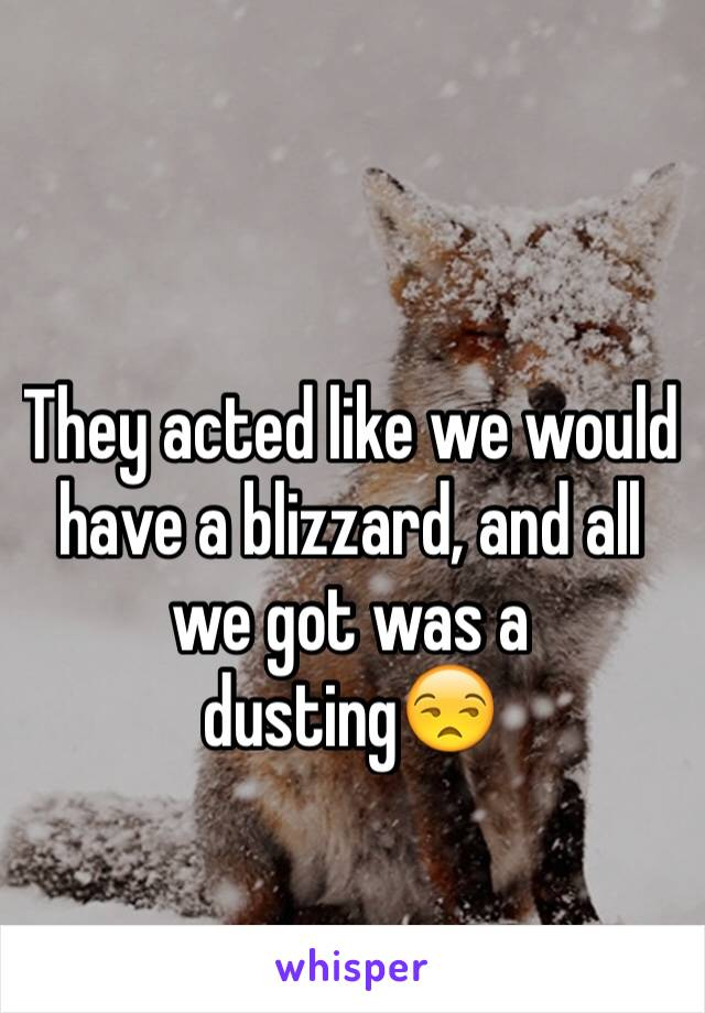 They acted like we would have a blizzard, and all we got was a dusting😒