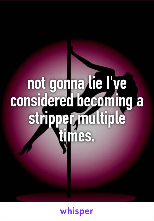 not gonna lie I've considered becoming a stripper multiple times.