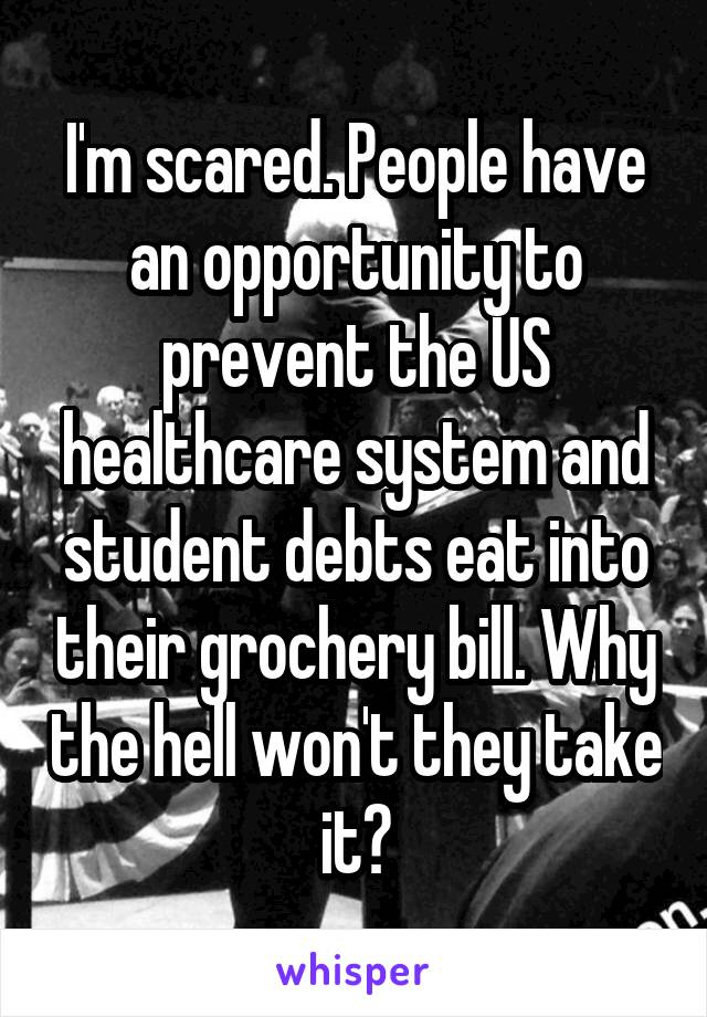 I'm scared. People have an opportunity to prevent the US healthcare system and student debts eat into their grochery bill. Why the hell won't they take it?