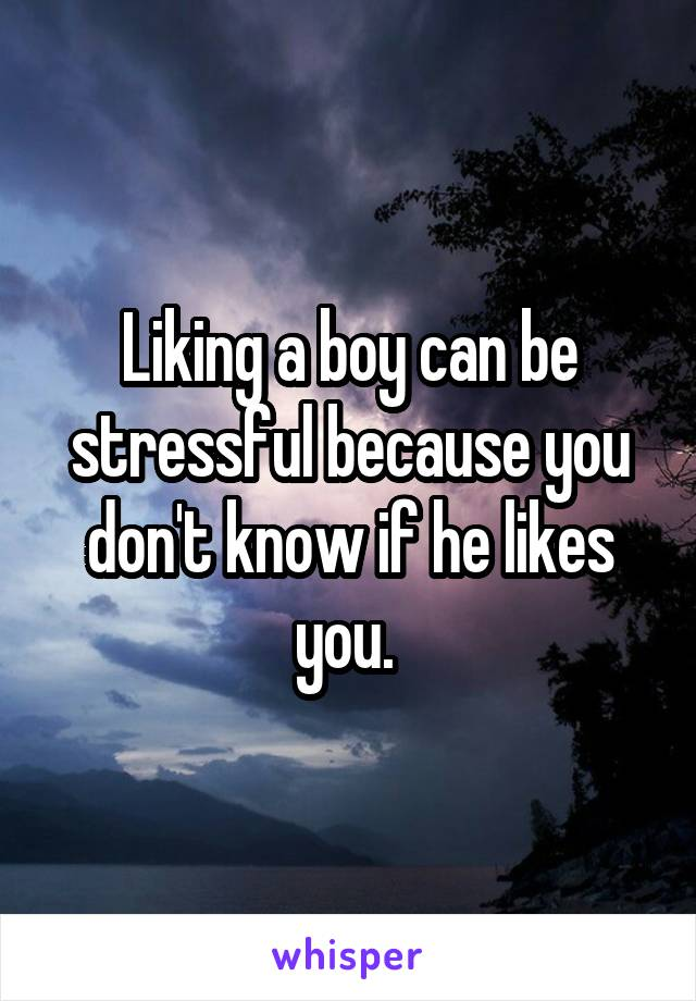 Liking a boy can be stressful because you don't know if he likes you.