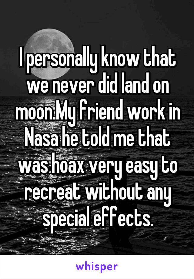 I personally know that we never did land on moon.My friend work in Nasa he told me that was hoax very easy to recreat without any special effects.