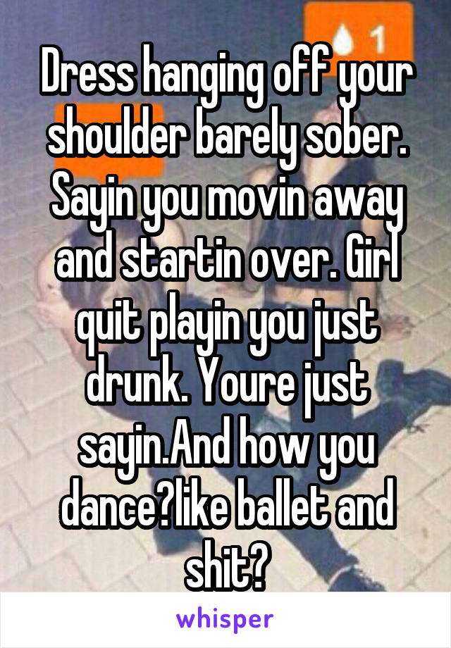 Dress hanging off your shoulder barely sober. Sayin you movin away and startin over. Girl quit playin you just drunk. Youre just sayin.And how you dance?like ballet and shit?