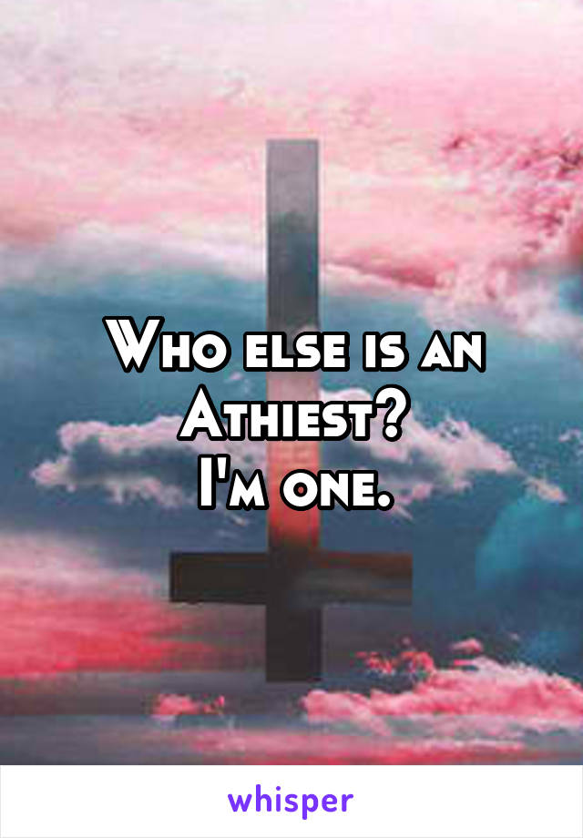 Who else is an Athiest? I'm one.
