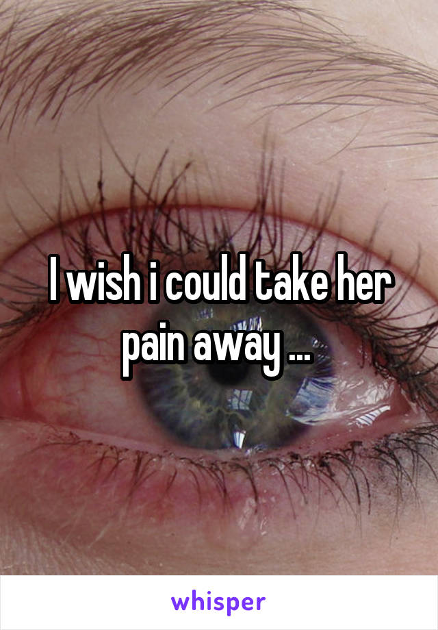 I wish i could take her pain away ...