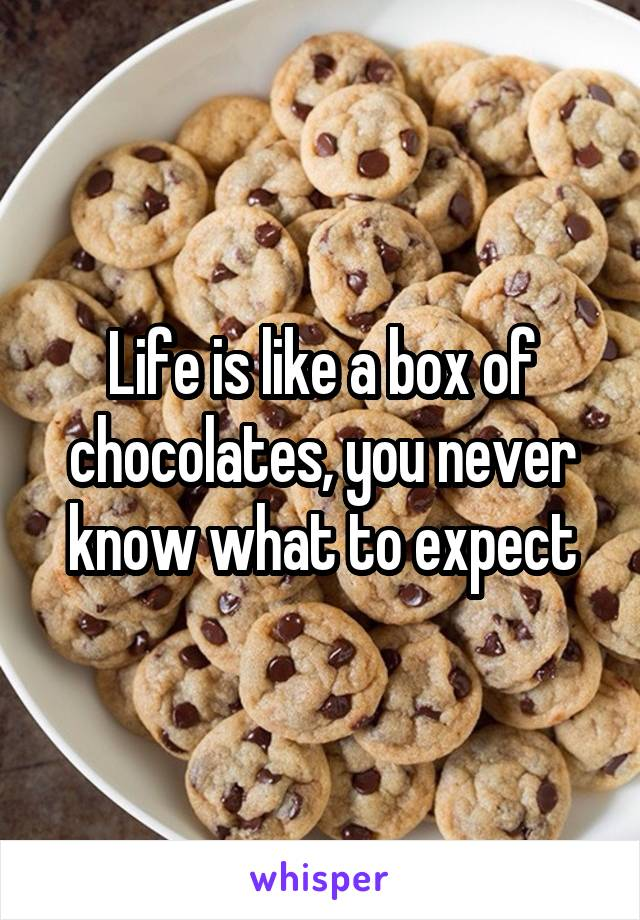 Life is like a box of chocolates, you never know what to expect