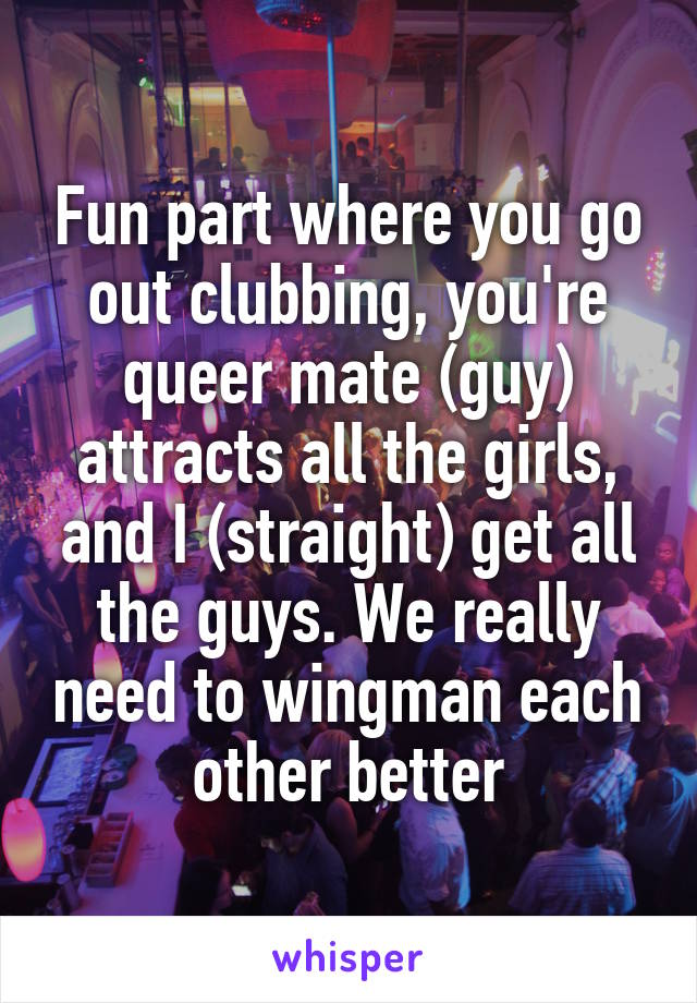 Fun part where you go out clubbing, you're queer mate (guy) attracts all the girls, and I (straight) get all the guys. We really need to wingman each other better