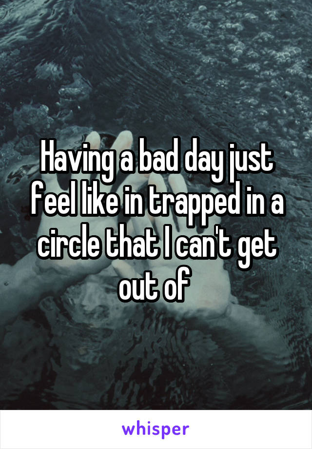 Having a bad day just feel like in trapped in a circle that I can't get out of