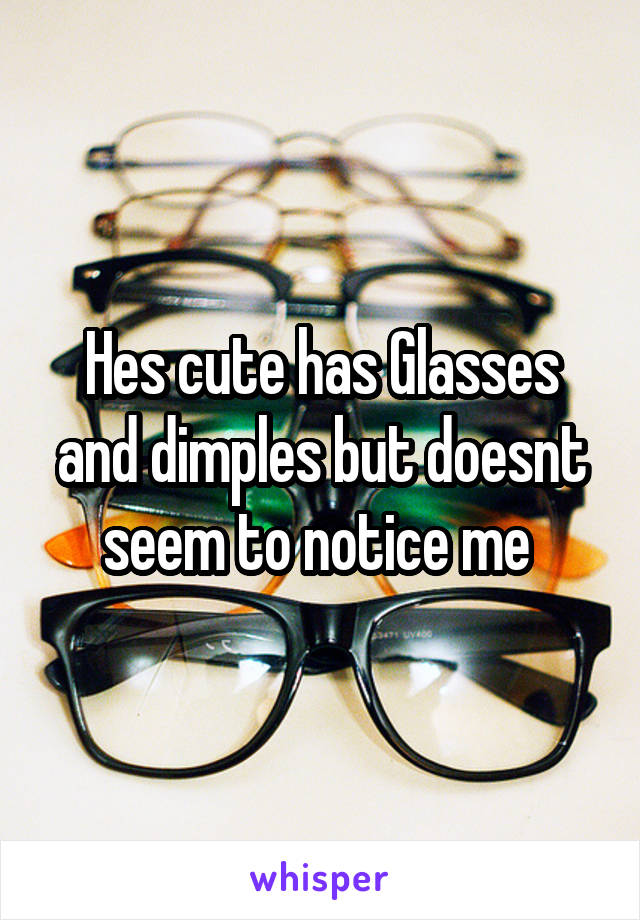 Hes cute has Glasses and dimples but doesnt seem to notice me