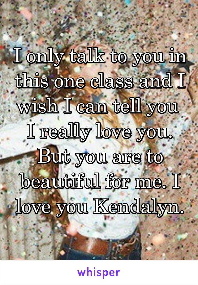 I only talk to you in this one class and I wish I can tell you  I really love you. But you are to beautiful for me. I love you Kendalyn.