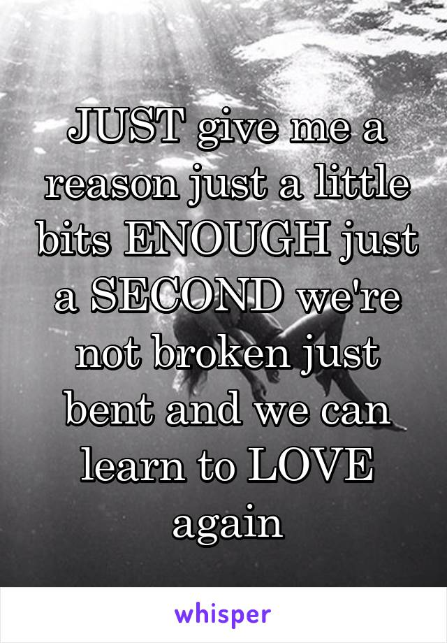 JUST give me a reason just a little bits ENOUGH just a SECOND we're not broken just bent and we can learn to LOVE again