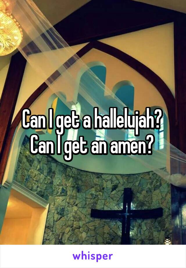 Can I get a hallelujah?  Can I get an amen?