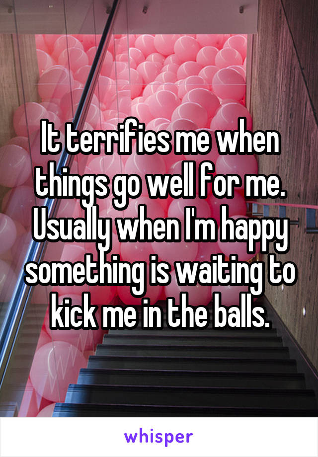 It terrifies me when things go well for me. Usually when I'm happy something is waiting to kick me in the balls.