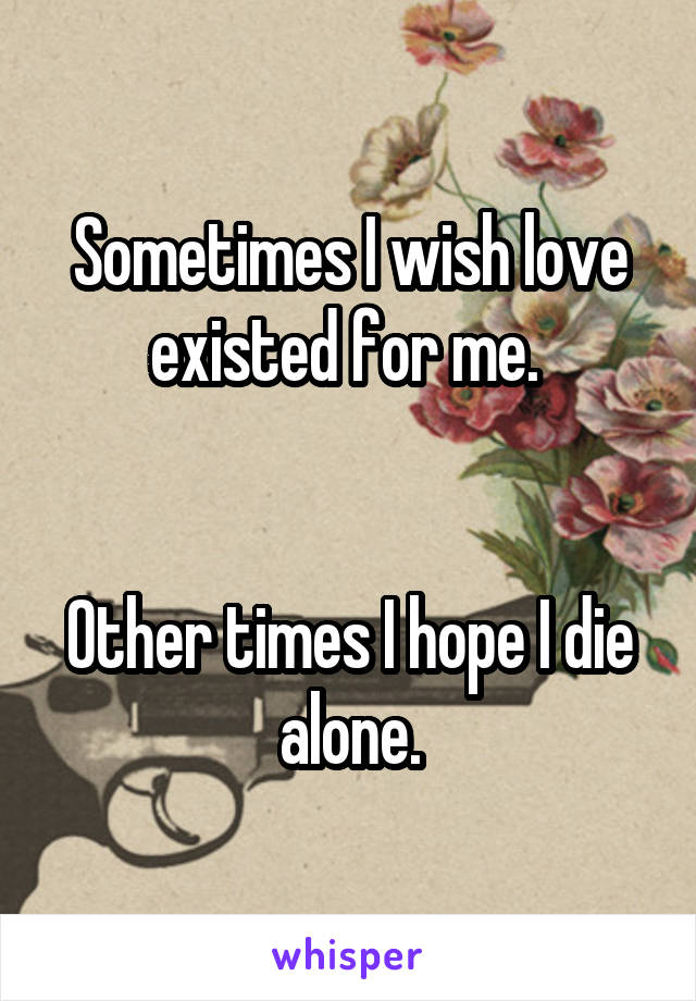 Sometimes I wish love existed for me.    Other times I hope I die alone.