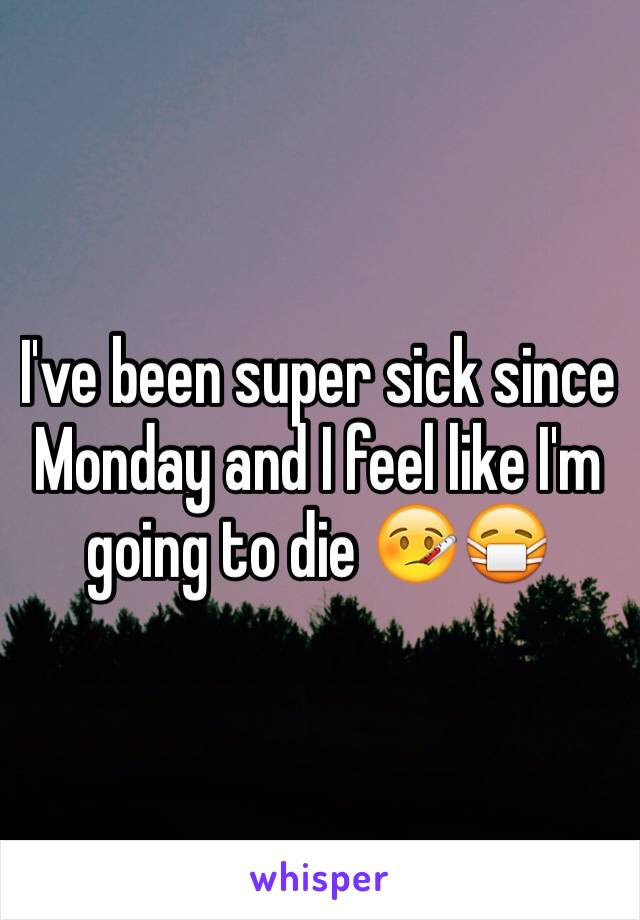 I've been super sick since Monday and I feel like I'm going to die 🤒😷
