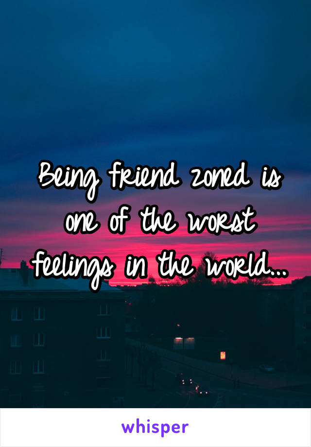 Being friend zoned is one of the worst feelings in the world...