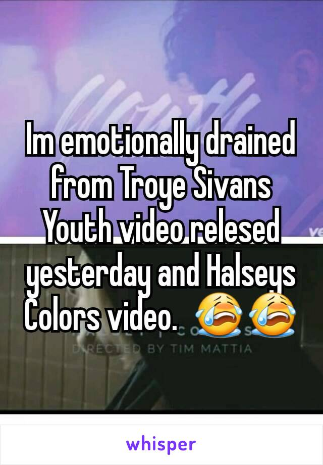 Im emotionally drained from Troye Sivans Youth video relesed yesterday and Halseys Colors video.  😭😭