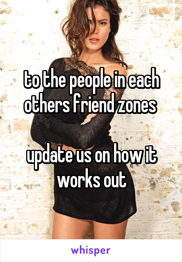 to the people in each others friend zones   update us on how it works out