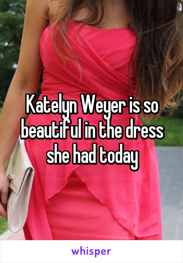 Katelyn Weyer is so beautiful in the dress she had today
