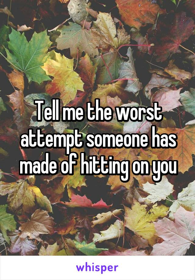 Tell me the worst attempt someone has made of hitting on you